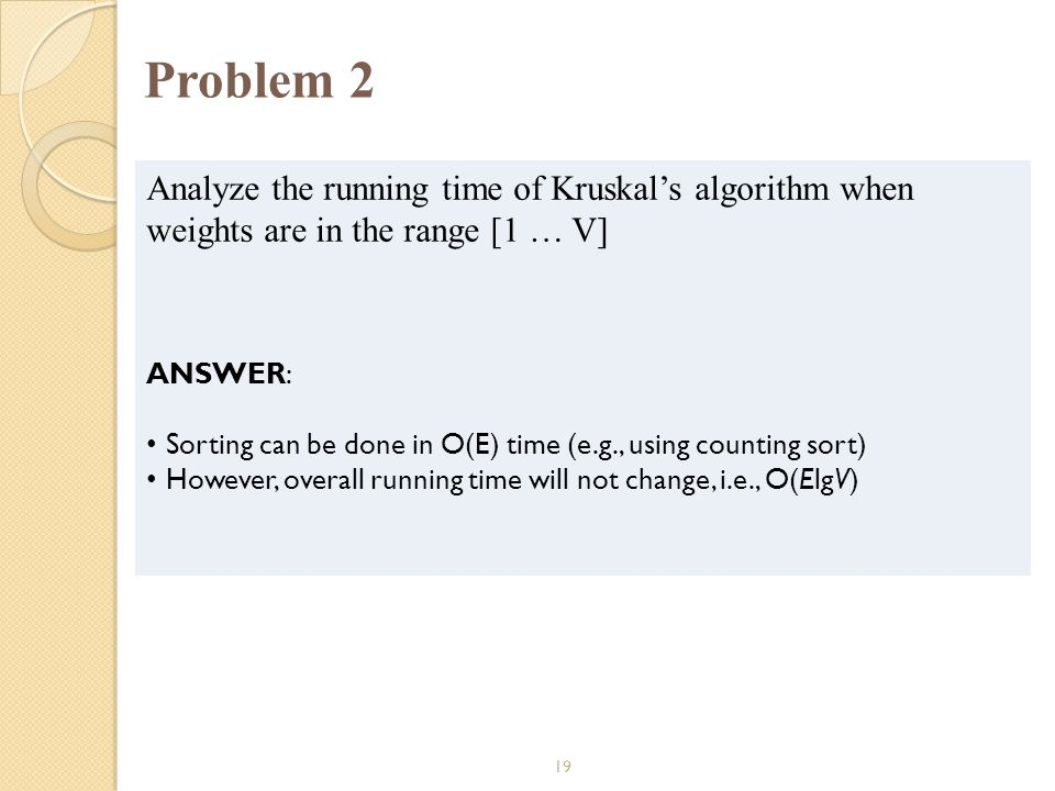 Problem 2 Analyze the running time of Kruskal's algorithm when weights are in the range [1 … V] ANSWER: